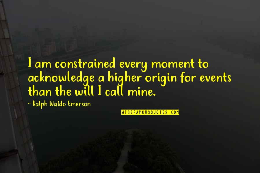 Constrained Quotes By Ralph Waldo Emerson: I am constrained every moment to acknowledge a