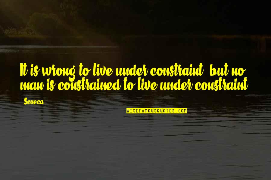 Constrained Quotes By Seneca.: It is wrong to live under constraint; but