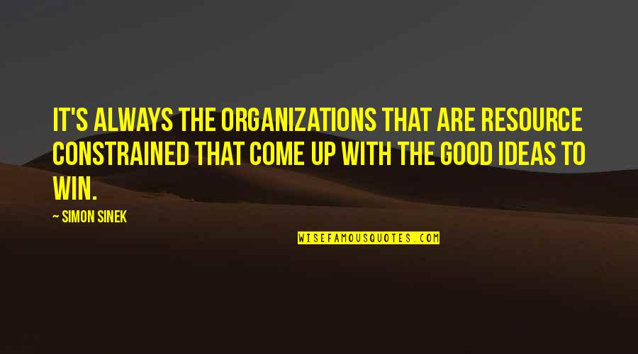 Constrained Quotes By Simon Sinek: It's always the organizations that are resource constrained
