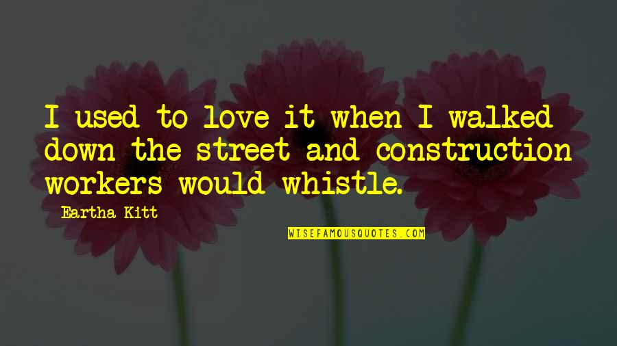 Construction Workers Quotes By Eartha Kitt: I used to love it when I walked