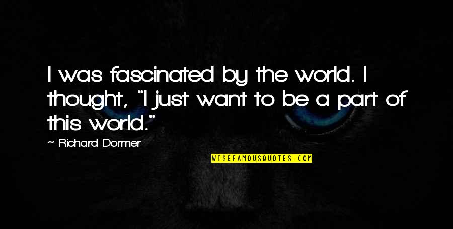 Constructionalist Quotes By Richard Dormer: I was fascinated by the world. I thought,