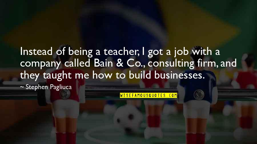 Consulting Firm Quotes By Stephen Pagliuca: Instead of being a teacher, I got a