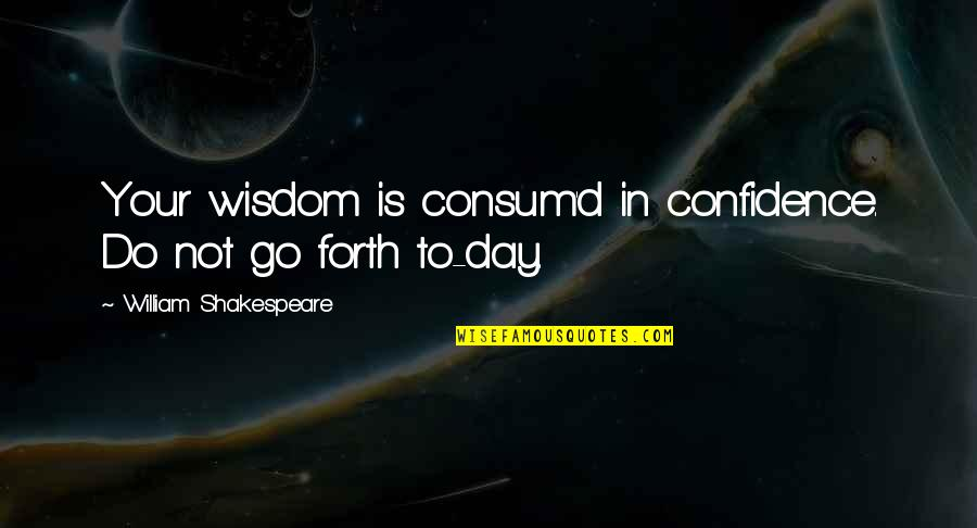 Consum'd Quotes By William Shakespeare: Your wisdom is consum'd in confidence. Do not