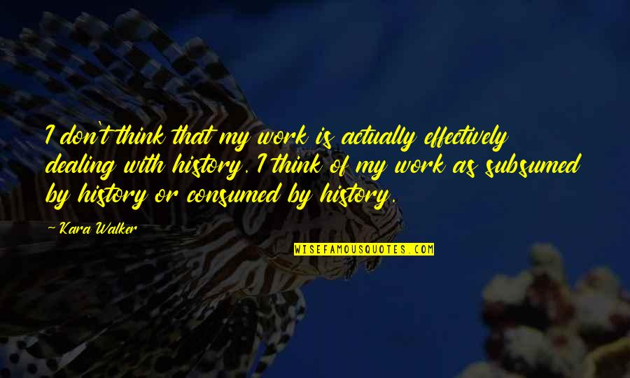 Consumed By Work Quotes By Kara Walker: I don't think that my work is actually