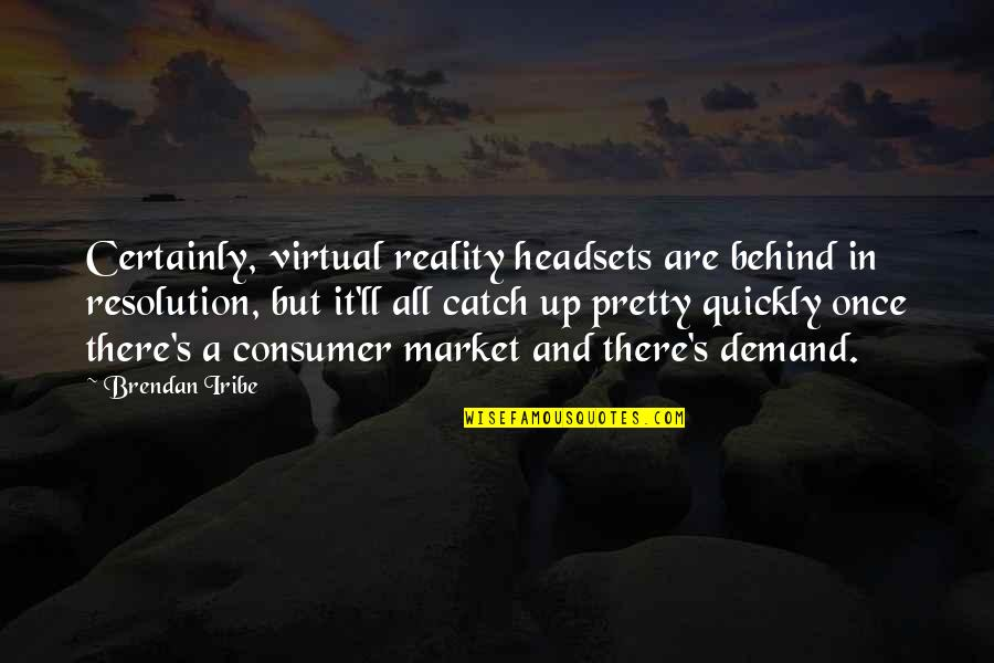 Consumer Demand Quotes By Brendan Iribe: Certainly, virtual reality headsets are behind in resolution,