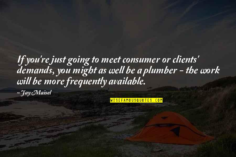 Consumer Demand Quotes By Jay Maisel: If you're just going to meet consumer or