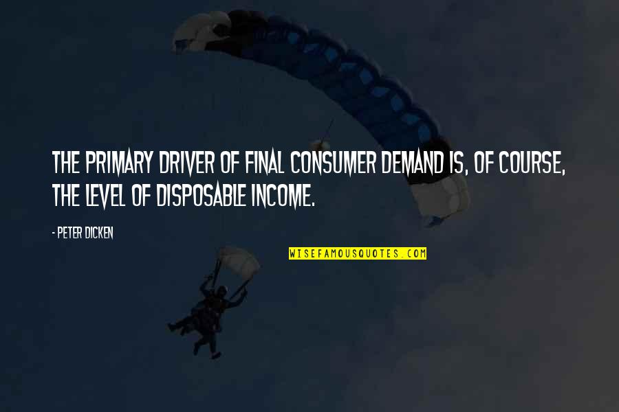 Consumer Demand Quotes By Peter Dicken: The primary driver of final consumer demand is,