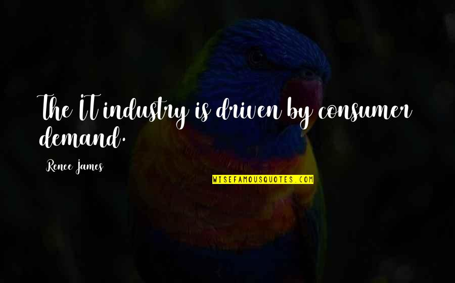Consumer Demand Quotes By Renee James: The IT industry is driven by consumer demand.