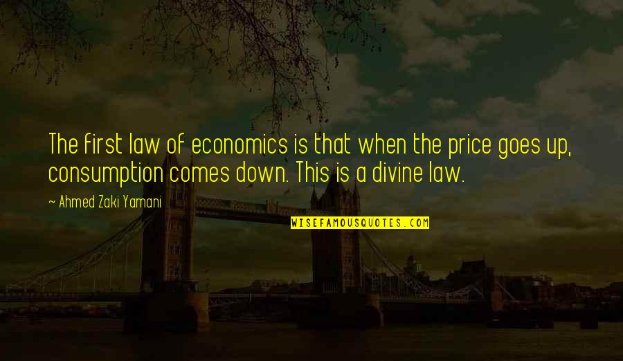 Consumption Economics Quotes By Ahmed Zaki Yamani: The first law of economics is that when
