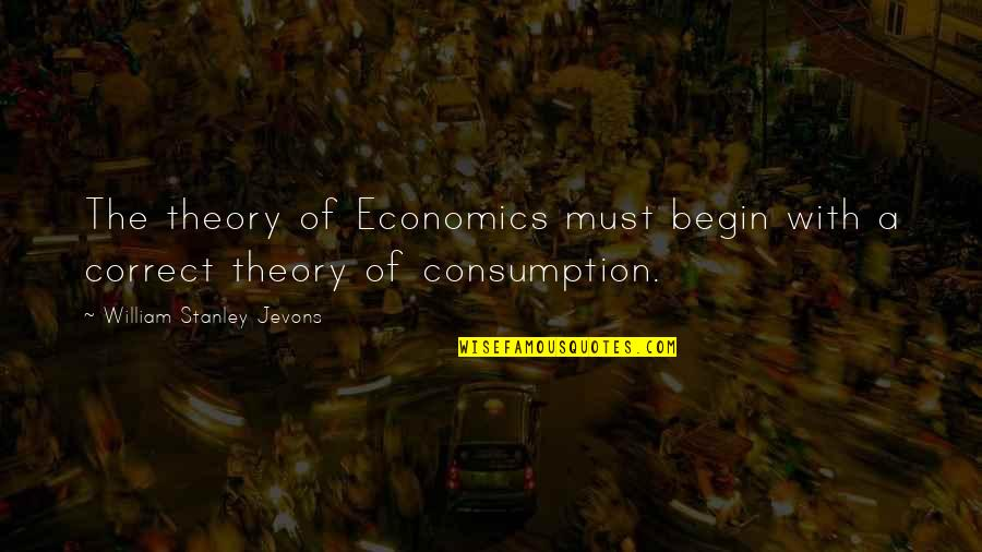 Consumption Economics Quotes By William Stanley Jevons: The theory of Economics must begin with a