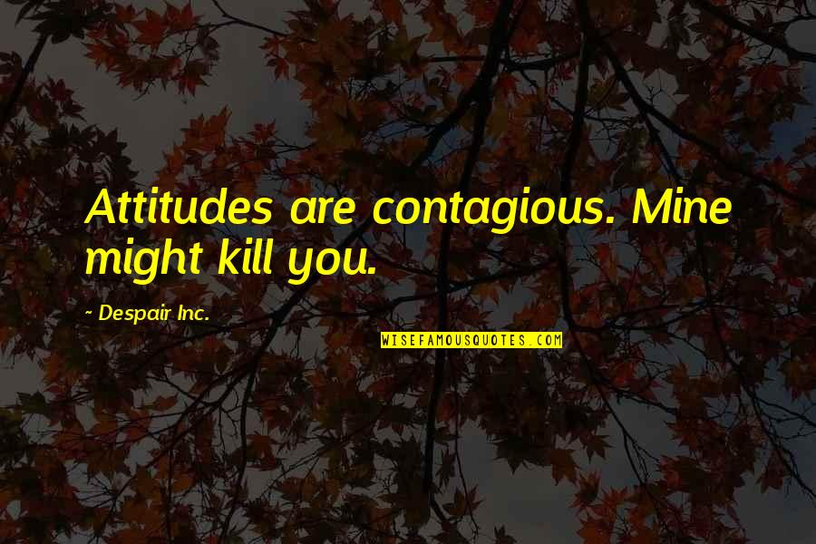 Contagious Attitudes Quotes By Despair Inc.: Attitudes are contagious. Mine might kill you.