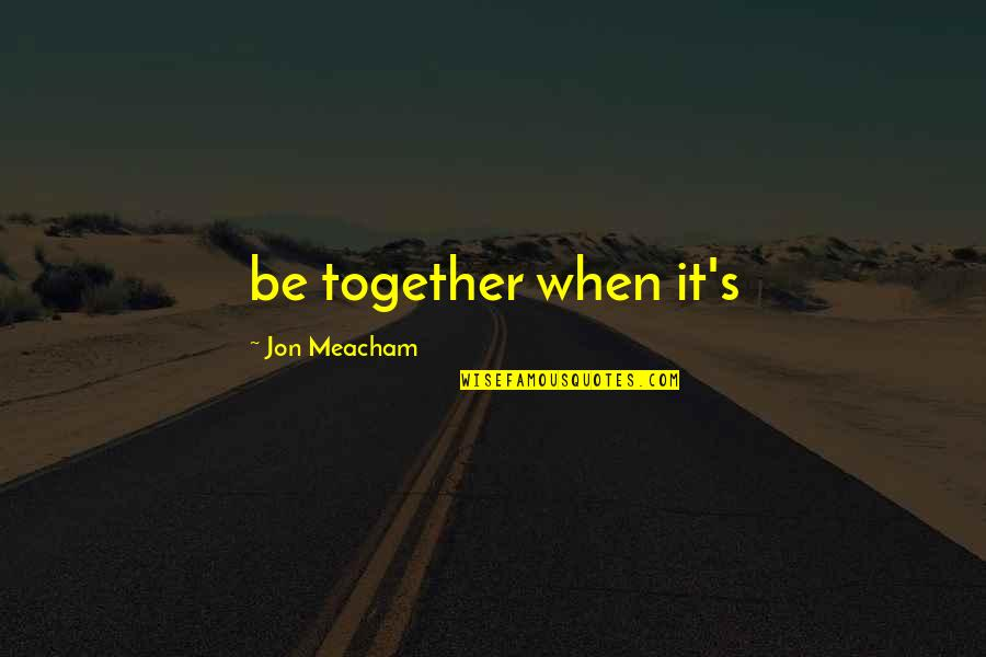 Contagious Attitudes Quotes By Jon Meacham: be together when it's