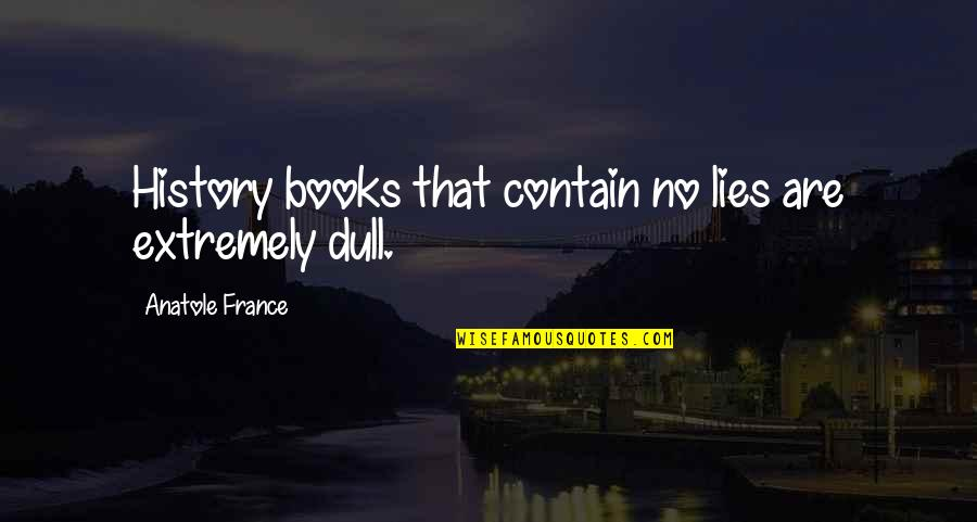 Contain Quotes By Anatole France: History books that contain no lies are extremely