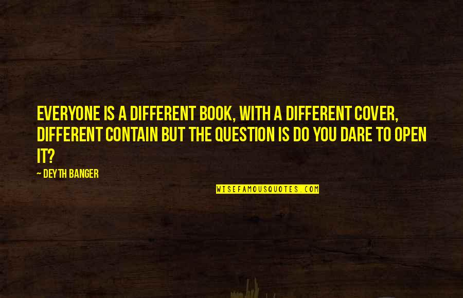 Contain Quotes By Deyth Banger: Everyone is a different book, with a different