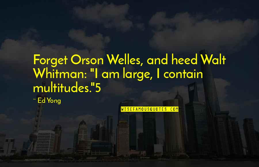 """Contain Quotes By Ed Yong: Forget Orson Welles, and heed Walt Whitman: """"I"""