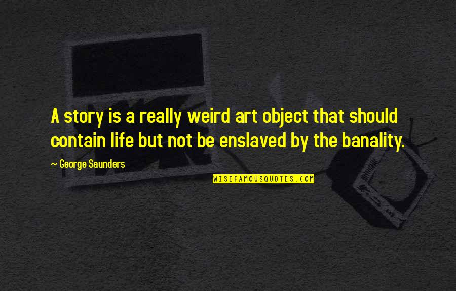 Contain Quotes By George Saunders: A story is a really weird art object