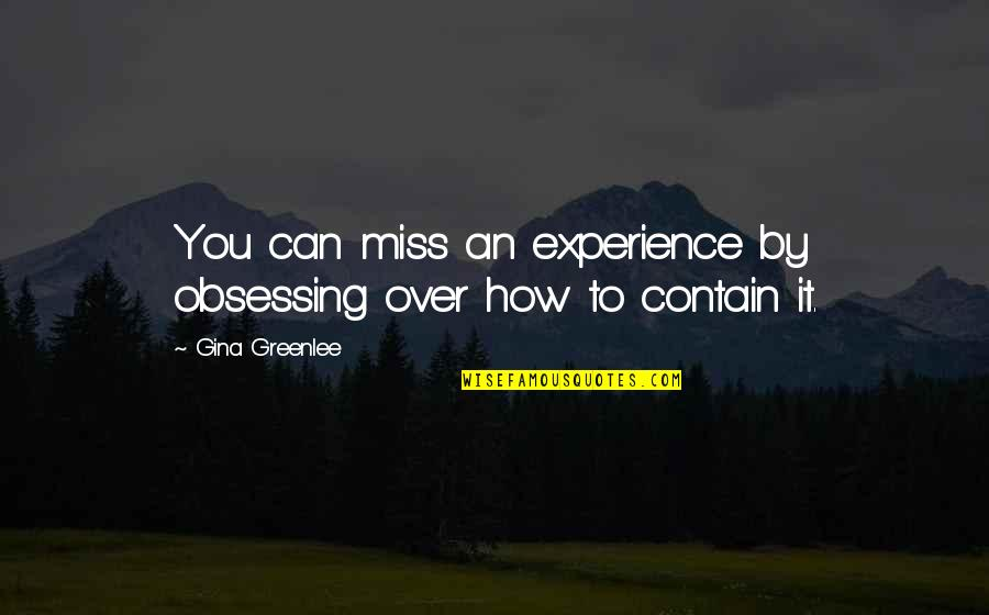 Contain Quotes By Gina Greenlee: You can miss an experience by obsessing over