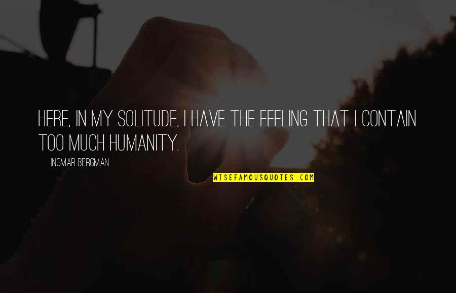 Contain Quotes By Ingmar Bergman: Here, in my solitude, I have the feeling