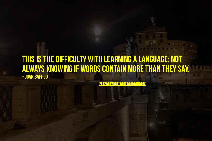 Contain Quotes By Joan Barfoot: This is the difficulty with learning a language: