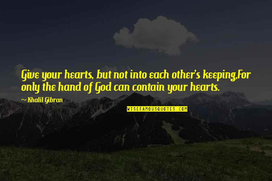 Contain Quotes By Khalil Gibran: Give your hearts, but not into each other's