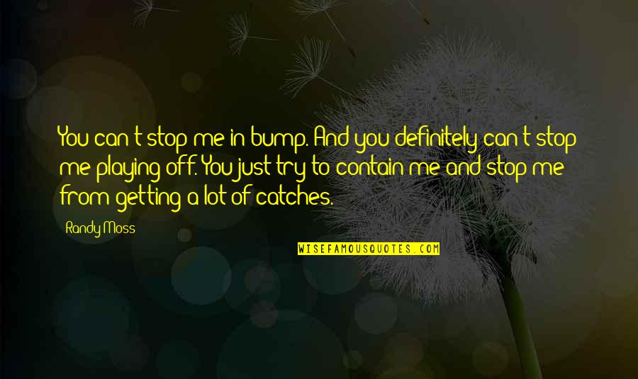 Contain Quotes By Randy Moss: You can't stop me in bump. And you