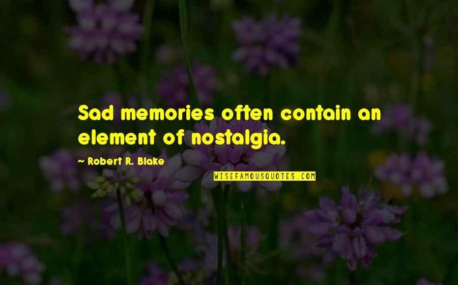 Contain Quotes By Robert R. Blake: Sad memories often contain an element of nostalgia.