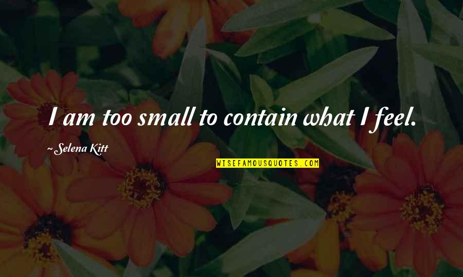 Contain Quotes By Selena Kitt: I am too small to contain what I