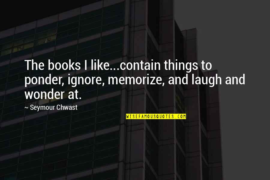 Contain Quotes By Seymour Chwast: The books I like...contain things to ponder, ignore,