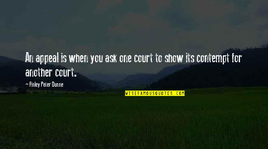 Contempt Of Court Quotes By Finley Peter Dunne: An appeal is when you ask one court