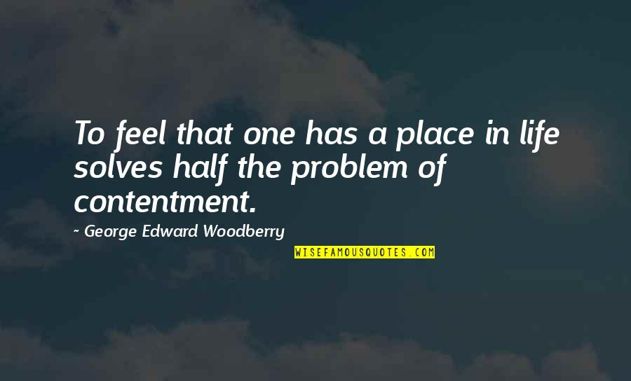 Contentment And Happiness In Life Quotes By George Edward Woodberry: To feel that one has a place in