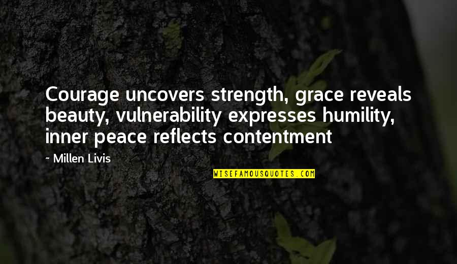 Contentment And Happiness In Life Quotes By Millen Livis: Courage uncovers strength, grace reveals beauty, vulnerability expresses