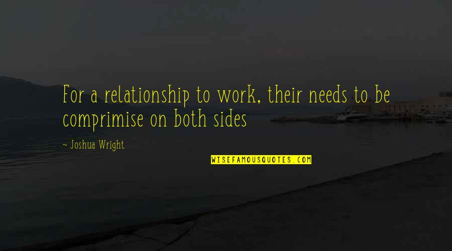 Contesta Quotes By Joshua Wright: For a relationship to work, their needs to