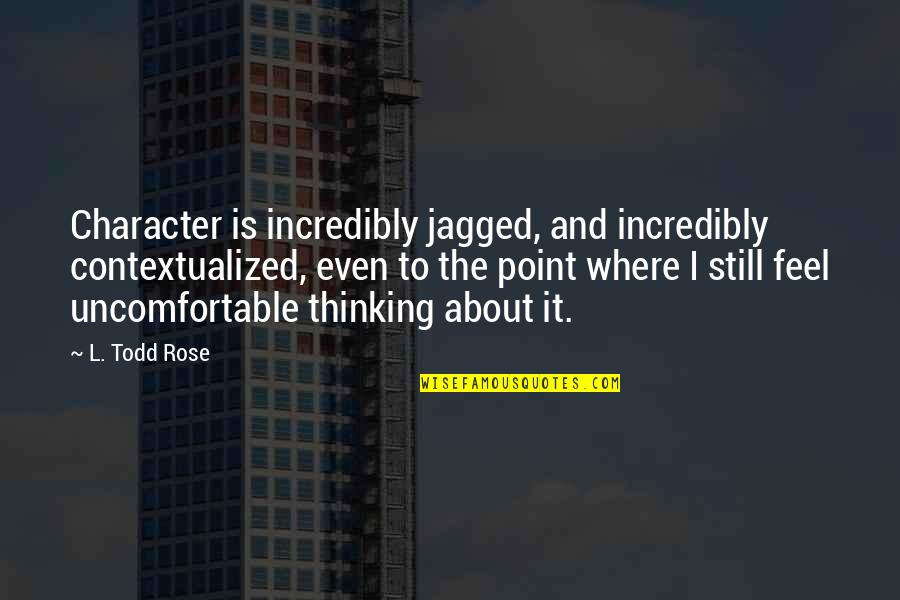 Contextualized Quotes By L. Todd Rose: Character is incredibly jagged, and incredibly contextualized, even