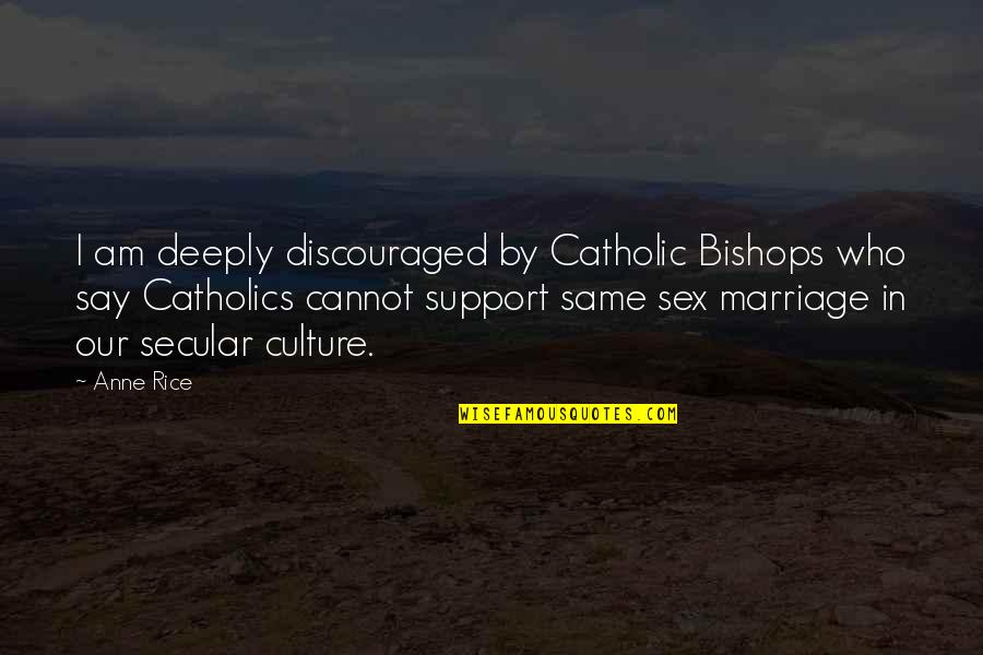 Contibution Quotes By Anne Rice: I am deeply discouraged by Catholic Bishops who