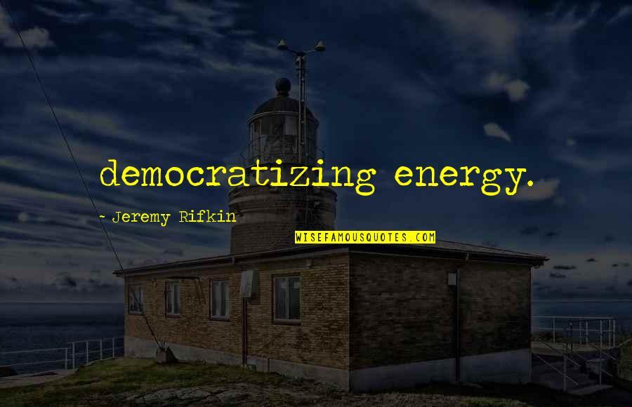 Contibution Quotes By Jeremy Rifkin: democratizing energy.