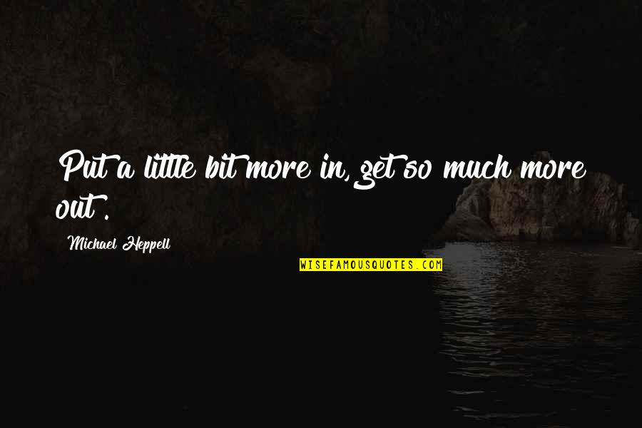 Contibution Quotes By Michael Heppell: Put a little bit more in, get so