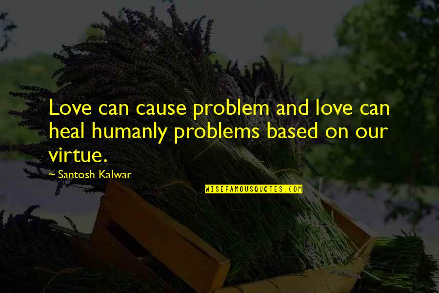 Contibution Quotes By Santosh Kalwar: Love can cause problem and love can heal