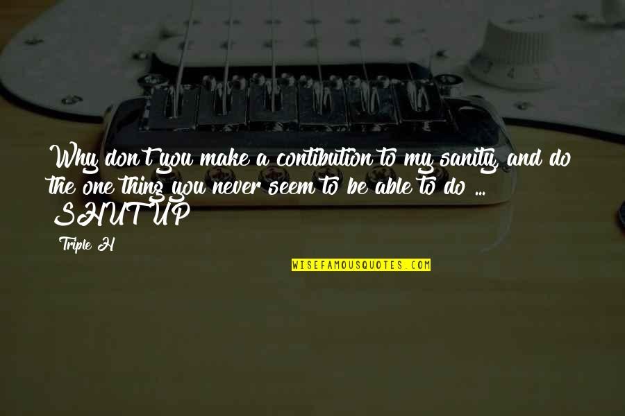Contibution Quotes By Triple H: Why don't you make a contibution to my