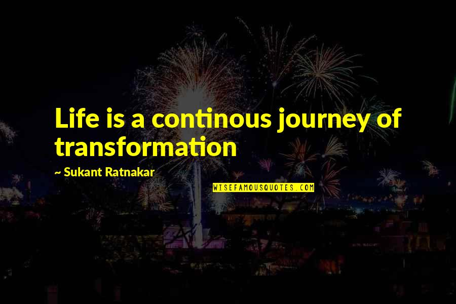Continous Quotes By Sukant Ratnakar: Life is a continous journey of transformation