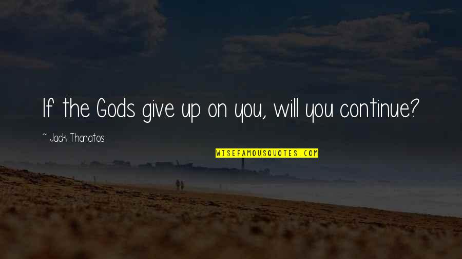 Continue Dreaming Quotes By Jack Thanatos: If the Gods give up on you, will