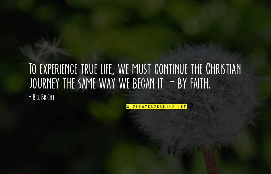 Continue Journey Quotes By Bill Bright: To experience true life, we must continue the