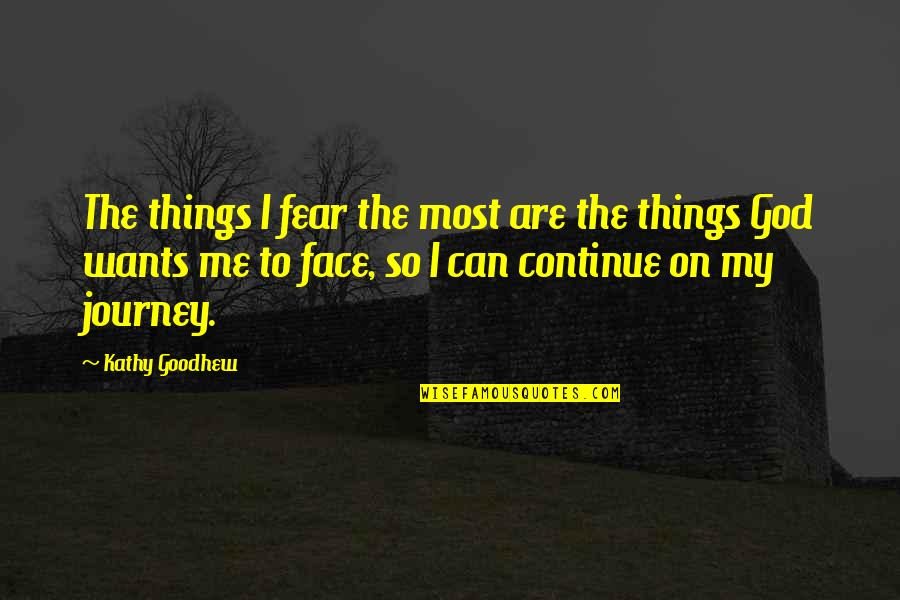 Continue Journey Quotes By Kathy Goodhew: The things I fear the most are the