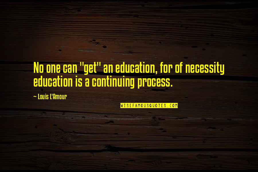 """Continuing Education Quotes By Louis L'Amour: No one can """"get"""" an education, for of"""