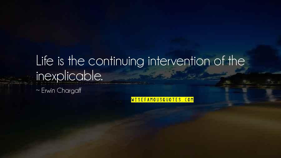 Continuing Quotes By Erwin Chargaff: Life is the continuing intervention of the inexplicable.