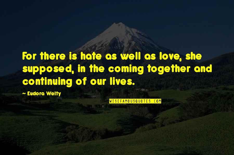 Continuing Quotes By Eudora Welty: For there is hate as well as love,