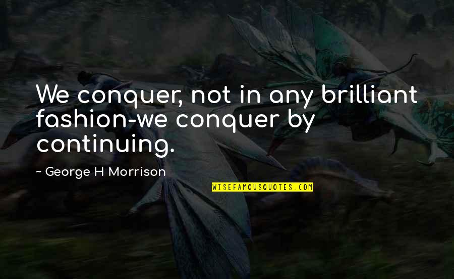 Continuing Quotes By George H Morrison: We conquer, not in any brilliant fashion-we conquer