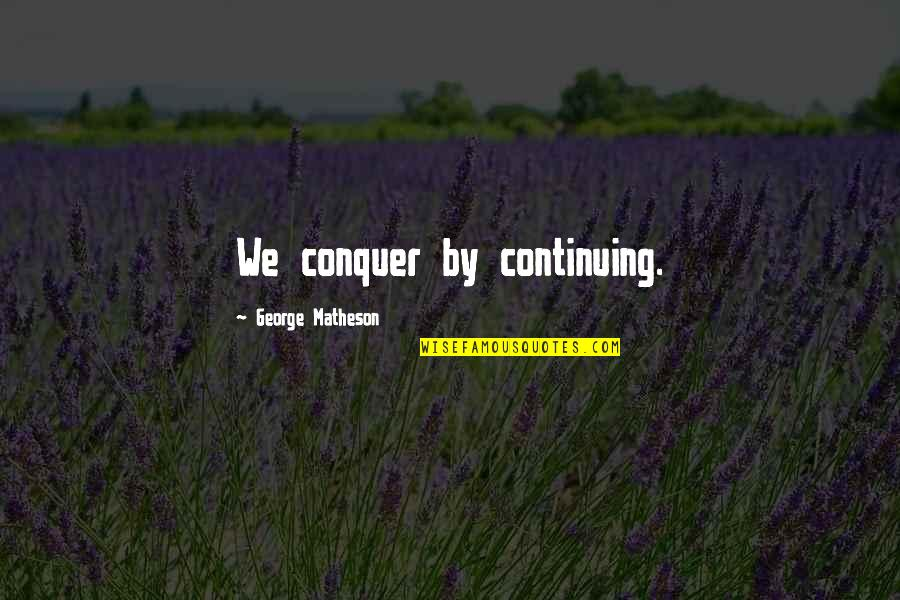 Continuing Quotes By George Matheson: We conquer by continuing.