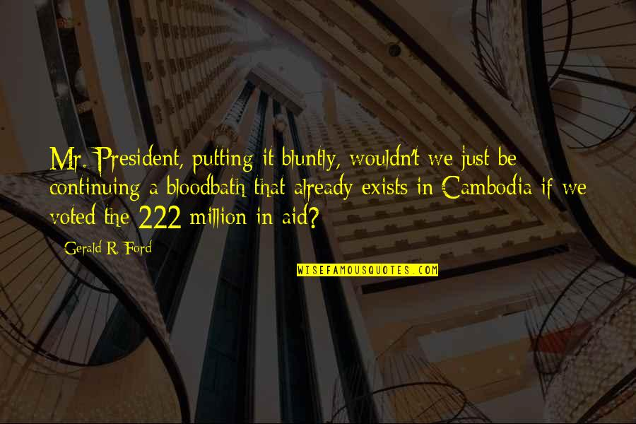 Continuing Quotes By Gerald R. Ford: Mr. President, putting it bluntly, wouldn't we just