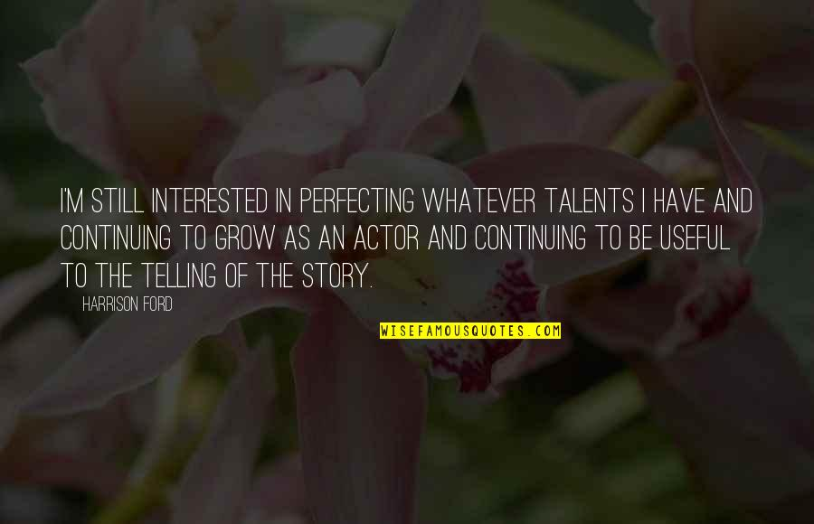 Continuing Quotes By Harrison Ford: I'm still interested in perfecting whatever talents I