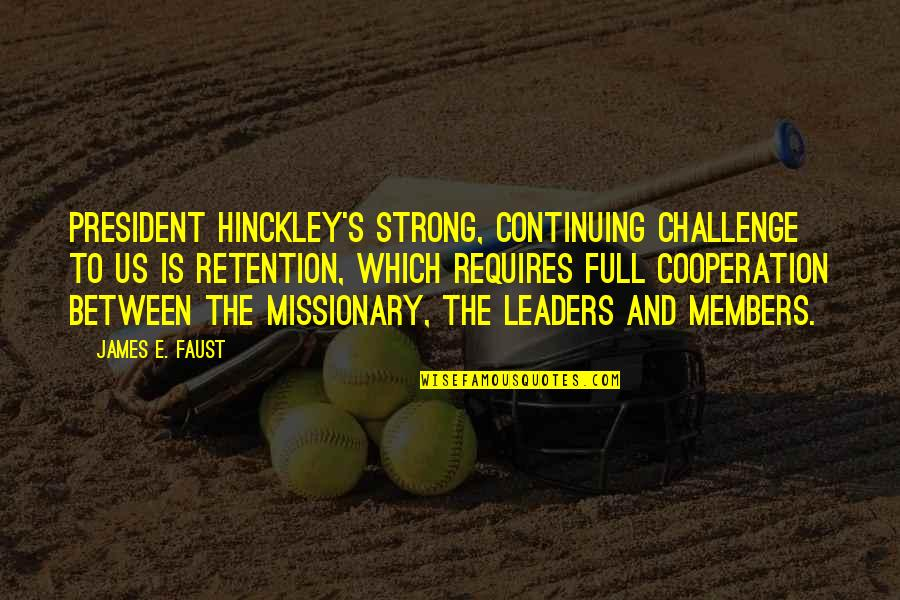 Continuing Quotes By James E. Faust: President Hinckley's strong, continuing challenge to us is